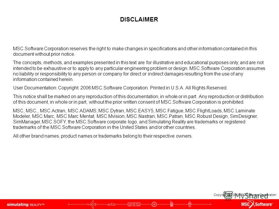Copyright 2006 MSC.Software Corporation DISCLAIMER MSC.Software Corporation reserves the right to make changes in specifications and other information contained in this document without prior notice. The concepts, methods, and examples presented in t