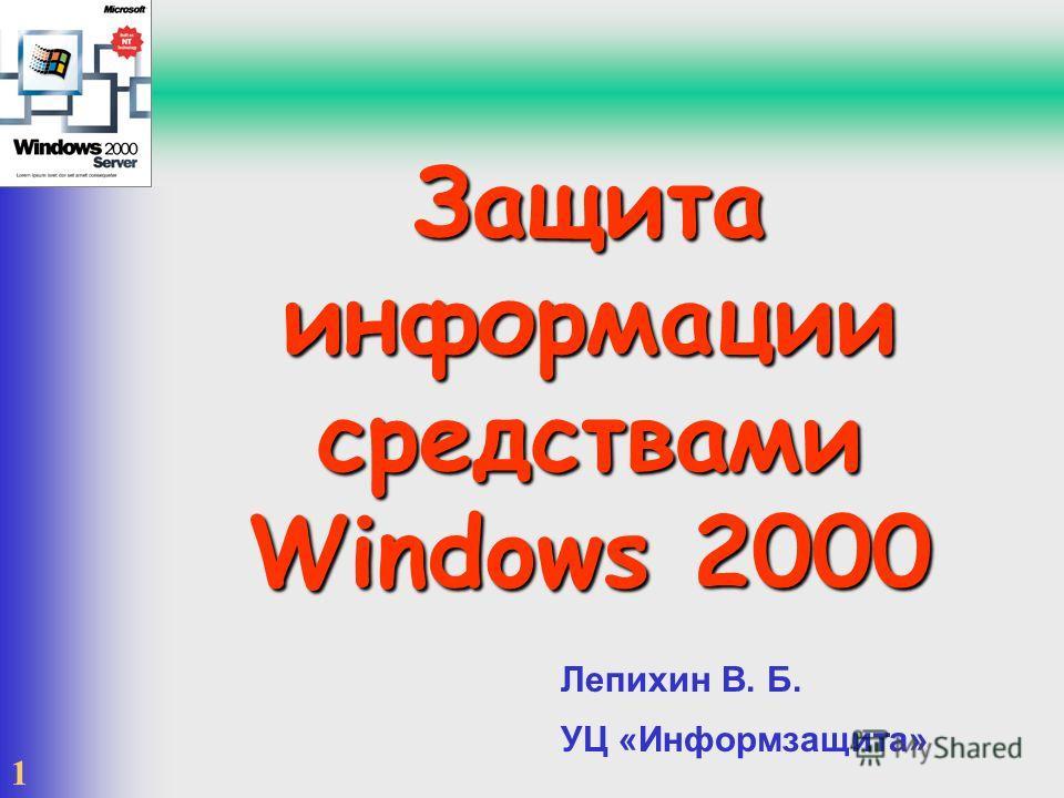 1 Защита информации средствами Windows 2000 Лепихин В. Б. УЦ «Информзащита»