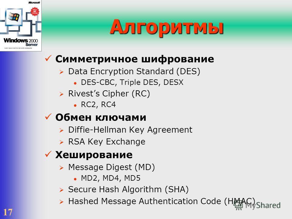 17 Алгоритмы Симметричное шифрование Data Encryption Standard (DES) DES-CBC, Triple DES, DESX Rivests Cipher (RC) RC2, RC4 Обмен ключами Diffie-Hellman Key Agreement RSA Key Exchange Хеширование Message Digest (MD) MD2, MD4, MD5 Secure Hash Algorithm