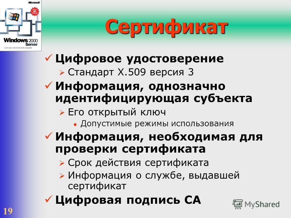 19 Сертификат Цифровое удостоверение Стандарт X.509 версия 3 Информация, однозначно идентифицирующая субъекта Его открытый ключ Допустимые режимы использования Информация, необходимая для проверки сертификата Срок действия сертификата Информация о сл