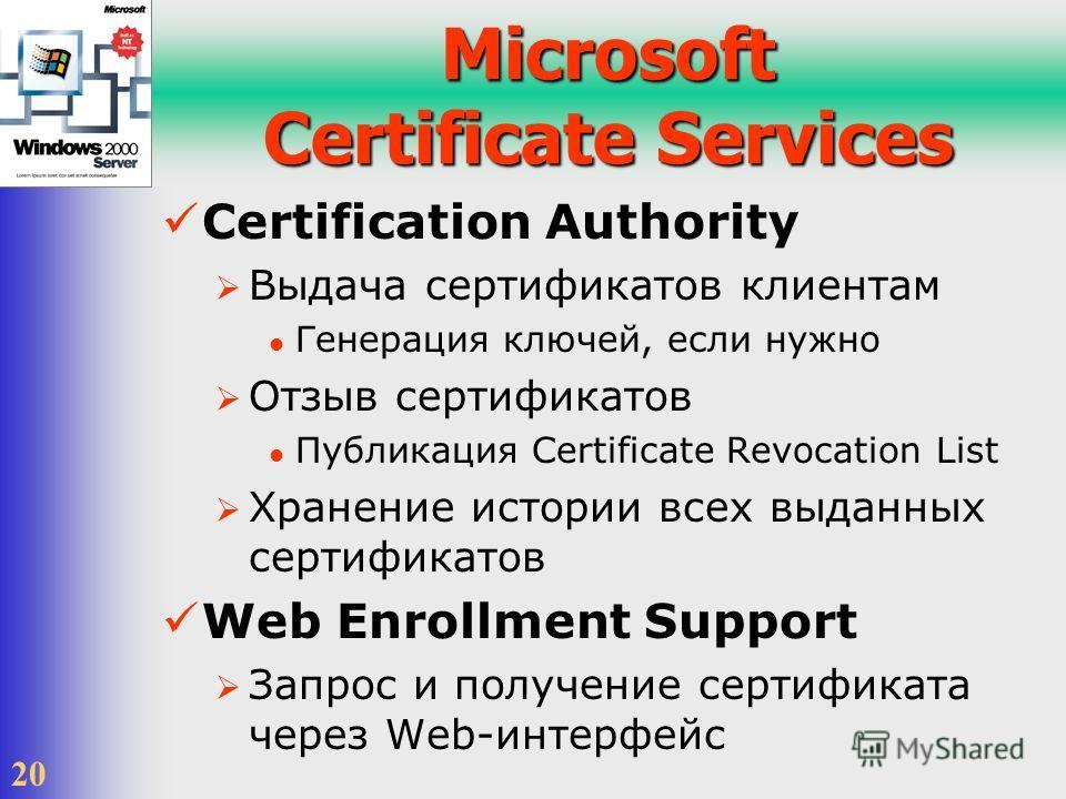 20 Microsoft Certificate Services Certification Authority Выдача сертификатов клиентам Генерация ключей, если нужно Отзыв сертификатов Публикация Certificate Revocation List Хранение истории всех выданных сертификатов Web Enrollment Support Запрос и