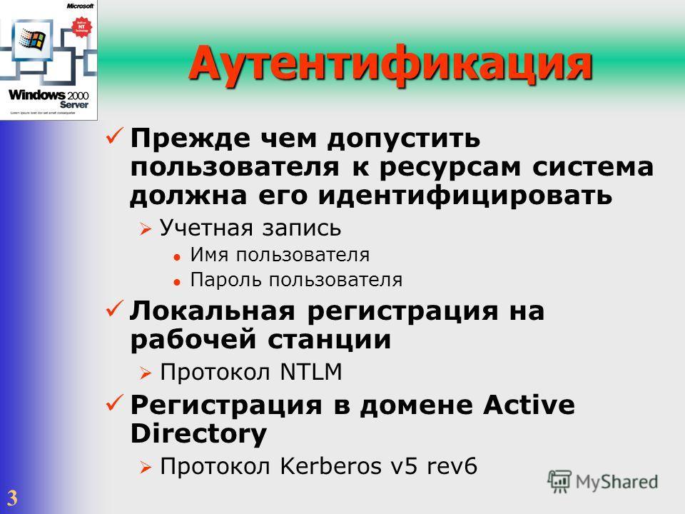 3 Аутентификация Прежде чем допустить пользователя к ресурсам система должна его идентифицировать Учетная запись Имя пользователя Пароль пользователя Локальная регистрация на рабочей станции Протокол NTLM Регистрация в домене Active Directory Протоко