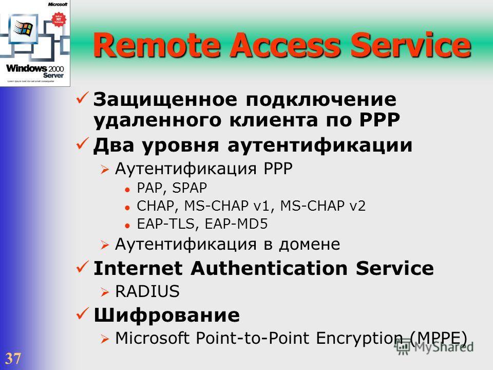 37 Remote Access Service Защищенное подключение удаленного клиента по PPP Два уровня аутентификации Аутентификация PPP PAP, SPAP CHAP, MS-CHAP v1, MS-CHAP v2 EAP-TLS, EAP-MD5 Аутентификация в домене Internet Authentication Service RADIUS Шифрование M