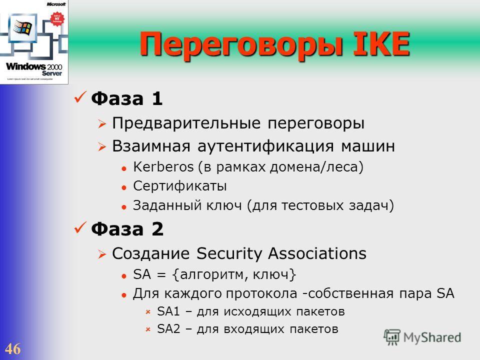 46 Переговоры IKE Фаза 1 Предварительные переговоры Взаимная аутентификация машин Kerberos (в рамках домена/леса) Сертификаты Заданный ключ (для тестовых задач) Фаза 2 Создание Security Associations SA = {алгоритм, ключ} Для каждого протокола -собств