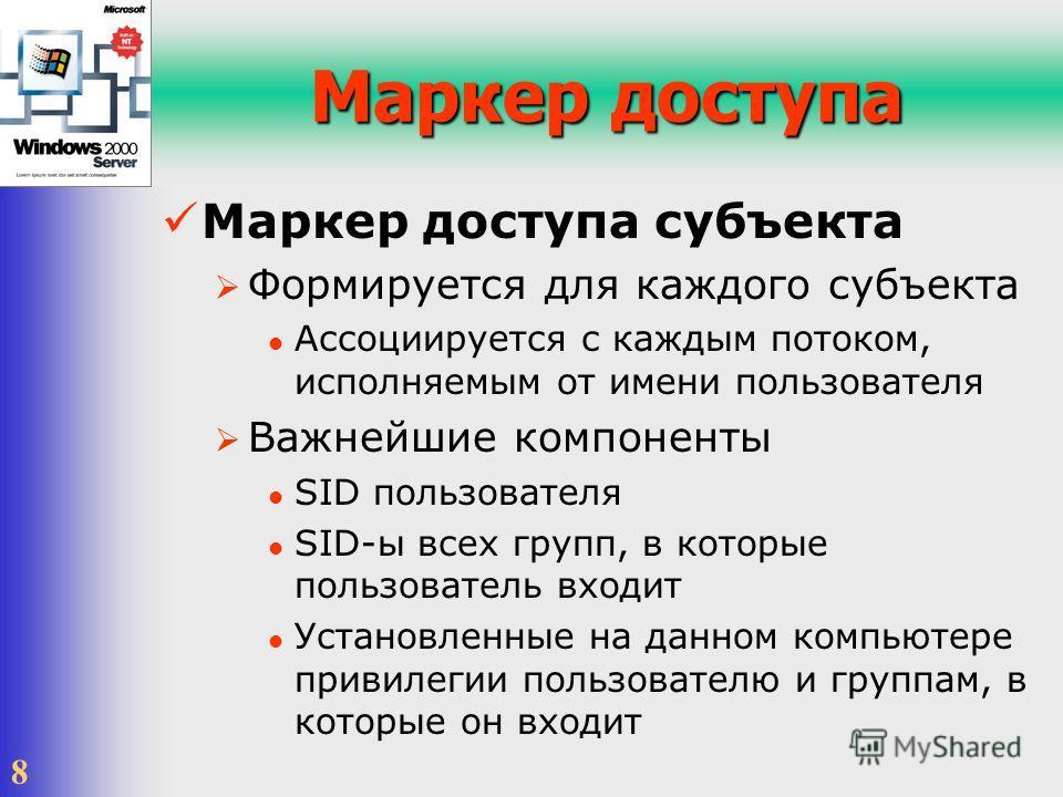 8 Маркер доступа Маркер доступа субъекта Формируется для каждого субъекта Ассоциируется с каждым потоком, исполняемым от имени пользователя Важнейшие компоненты SID пользователя SID-ы всех групп, в которые пользователь входит Установленные на данном