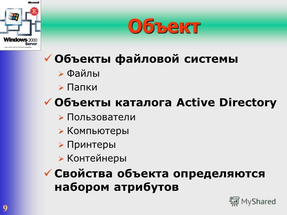 9 Объект Объекты файловой системы Файлы Папки Объекты каталога Active Directory Пользователи Компьютеры Принтеры Контейнеры Свойства объекта определяются набором атрибутов