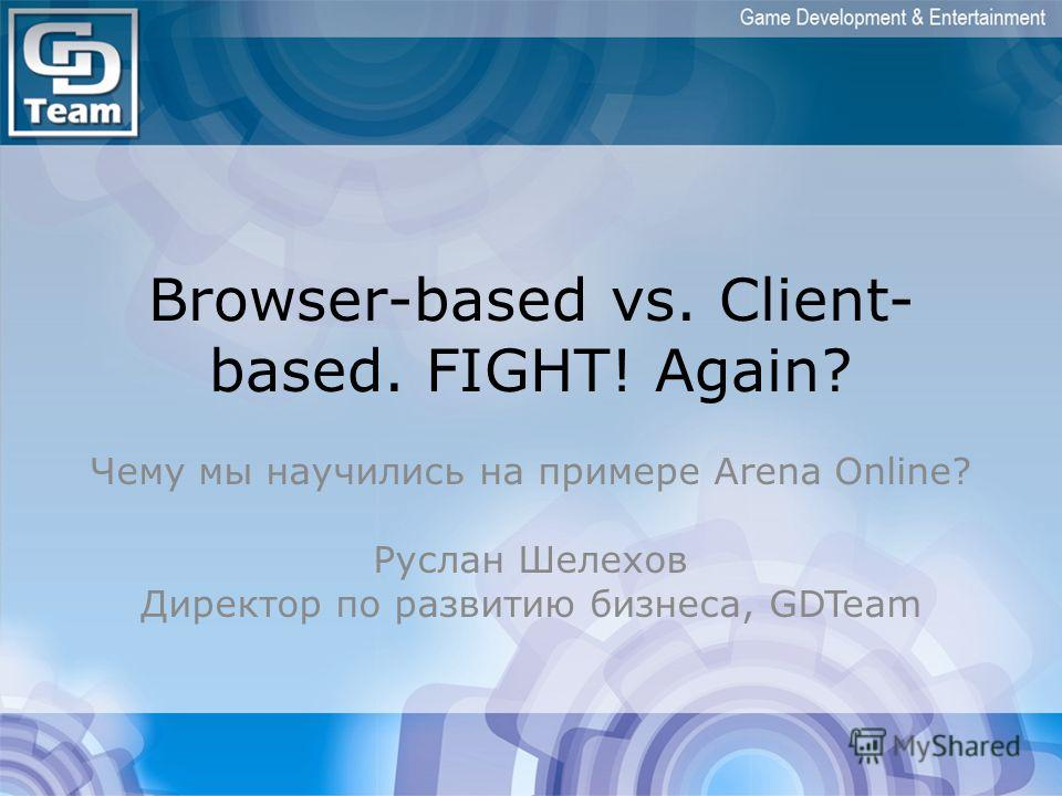Browser-based vs. Client- based. FIGHT! Again? Чему мы научились на примере Arena Online? Руслан Шелехов Директор по развитию бизнеса, GDTeam