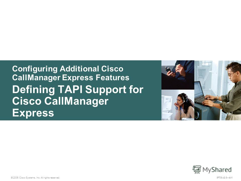 © 2005 Cisco Systems, Inc. All rights reserved. IPTX v2.04-1 Configuring Additional Cisco CallManager Express Features Defining TAPI Support for Cisco CallManager Express