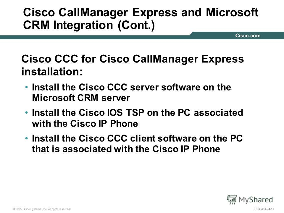 © 2005 Cisco Systems, Inc. All rights reserved. IPTX v2.04-11 Cisco CallManager Express and Microsoft CRM Integration (Cont.) Cisco CCC for Cisco CallManager Express installation: Install the Cisco CCC server software on the Microsoft CRM server Inst