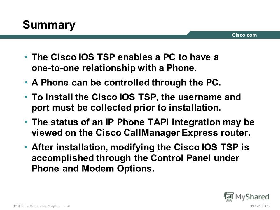 © 2005 Cisco Systems, Inc. All rights reserved. IPTX v2.04-12 Summary The Cisco IOS TSP enables a PC to have a one-to-one relationship with a Phone. A Phone can be controlled through the PC. To install the Cisco IOS TSP, the username and port must be