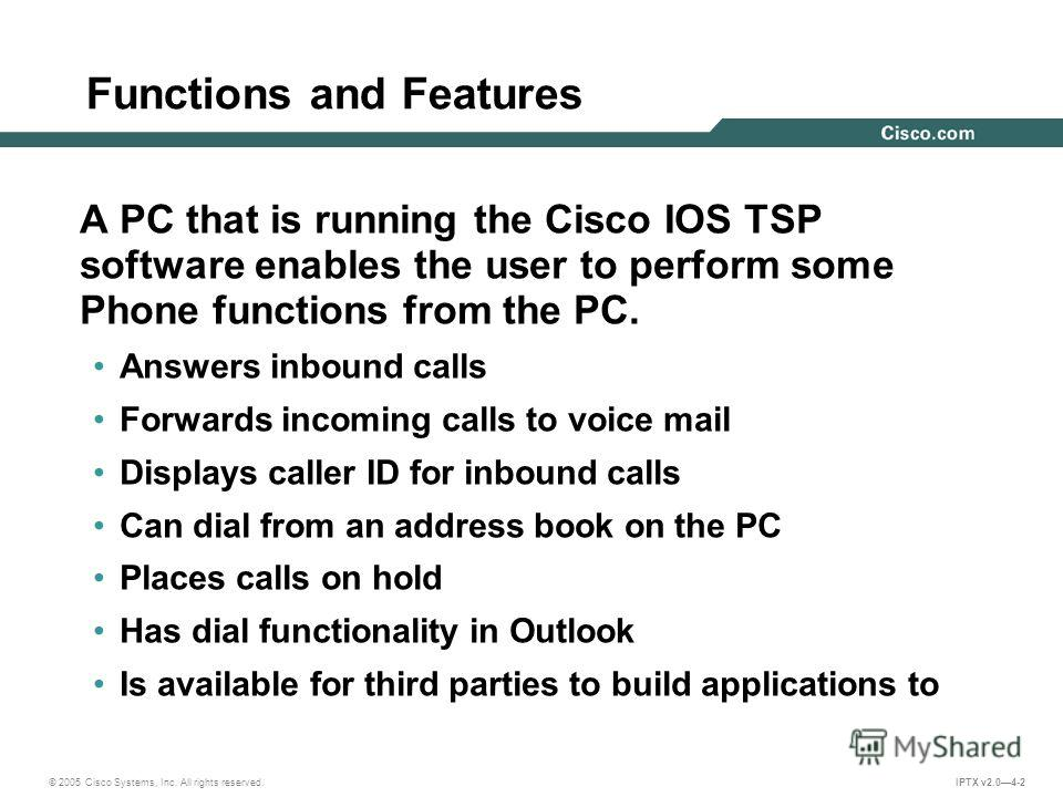 © 2005 Cisco Systems, Inc. All rights reserved. IPTX v2.04-2 Functions and Features A PC that is running the Cisco IOS TSP software enables the user to perform some Phone functions from the PC. Answers inbound calls Forwards incoming calls to voice m