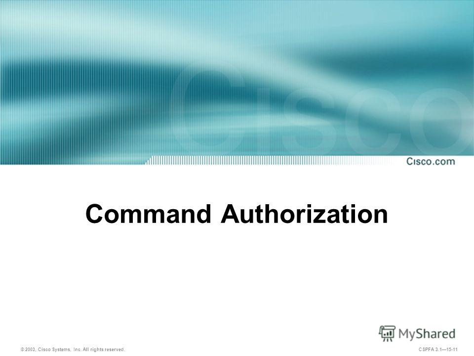 © 2003, Cisco Systems, Inc. All rights reserved. CSPFA 3.115-11 Command Authorization