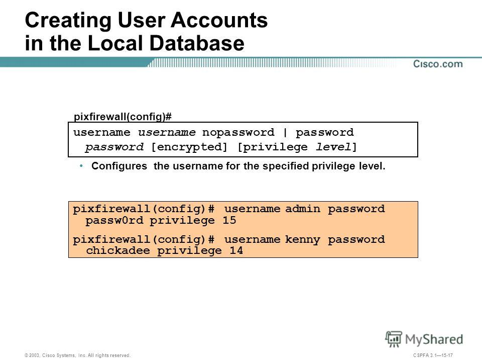 © 2003, Cisco Systems, Inc. All rights reserved. CSPFA 3.115-17 Creating User Accounts in the Local Database username username nopassword | password password [encrypted] [privilege level] pixfirewall(config)# pixfirewall(config)# username admin passw