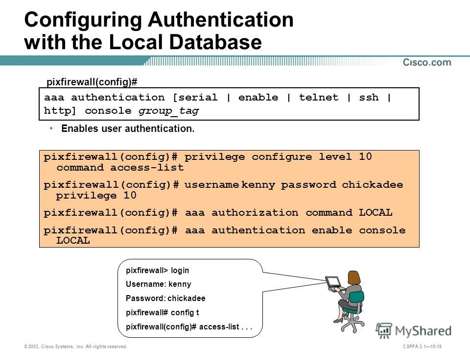© 2003, Cisco Systems, Inc. All rights reserved. CSPFA 3.115-18 Configuring Authentication with the Local Database Enables user authentication. pixfirewall(config)# privilege configure level 10 command access-list pixfirewall(config)# username kenny