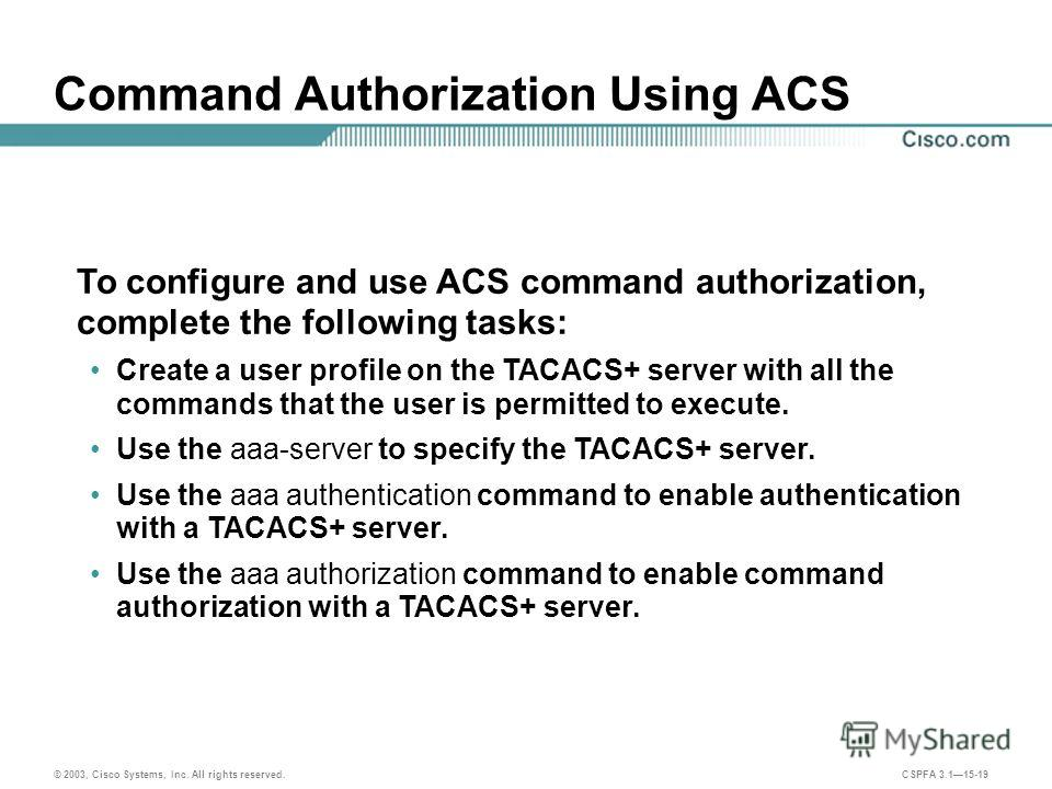© 2003, Cisco Systems, Inc. All rights reserved. CSPFA 3.115-19 Command Authorization Using ACS To configure and use ACS command authorization, complete the following tasks: Create a user profile on the TACACS+ server with all the commands that the u