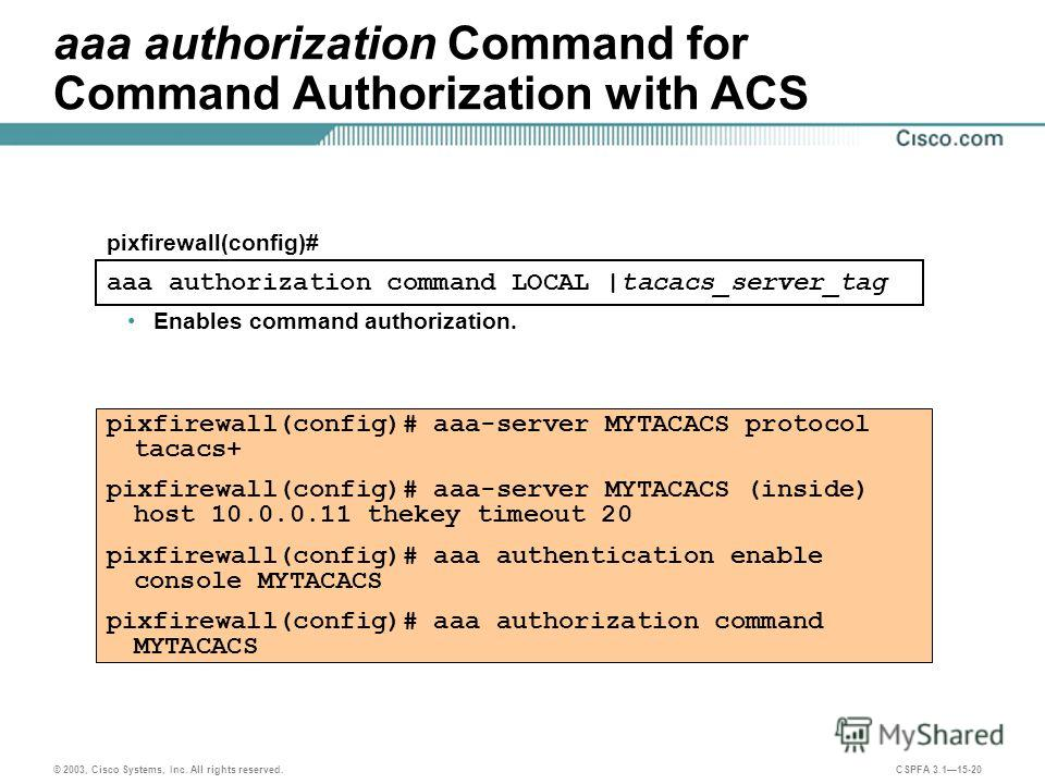 © 2003, Cisco Systems, Inc. All rights reserved. CSPFA 3.115-20 aaa authorization Command for Command Authorization with ACS Enables command authorization. pixfirewall(config)# aaa-server MYTACACS protocol tacacs+ pixfirewall(config)# aaa-server MYTA
