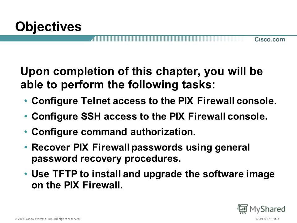© 2003, Cisco Systems, Inc. All rights reserved. CSPFA 3.115-3 Objectives Upon completion of this chapter, you will be able to perform the following tasks: Configure Telnet access to the PIX Firewall console. Configure SSH access to the PIX Firewall
