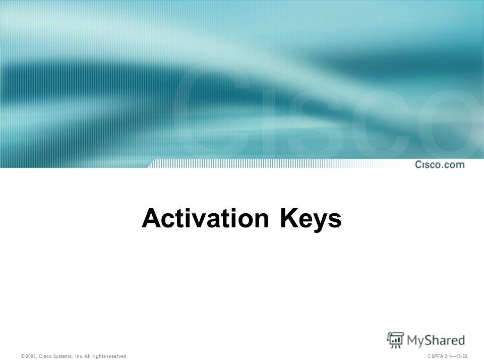 © 2003, Cisco Systems, Inc. All rights reserved. CSPFA 3.115-32 Activation Keys
