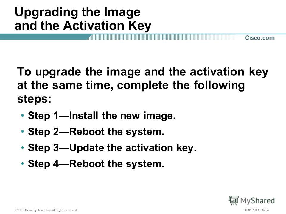 © 2003, Cisco Systems, Inc. All rights reserved. CSPFA 3.115-34 Upgrading the Image and the Activation Key To upgrade the image and the activation key at the same time, complete the following steps: Step 1Install the new image. Step 2Reboot the syste