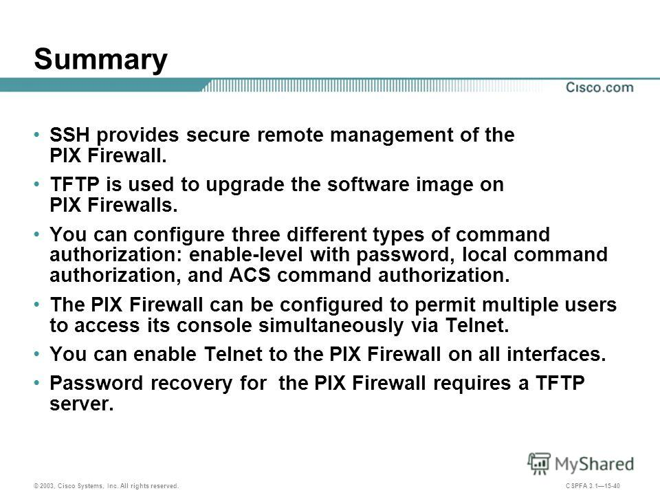 © 2003, Cisco Systems, Inc. All rights reserved. CSPFA 3.115-40 Summary SSH provides secure remote management of the PIX Firewall. TFTP is used to upgrade the software image on PIX Firewalls. You can configure three different types of command authori