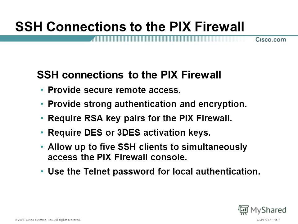 © 2003, Cisco Systems, Inc. All rights reserved. CSPFA 3.115-7 SSH Connections to the PIX Firewall SSH connections to the PIX Firewall Provide secure remote access. Provide strong authentication and encryption. Require RSA key pairs for the PIX Firew