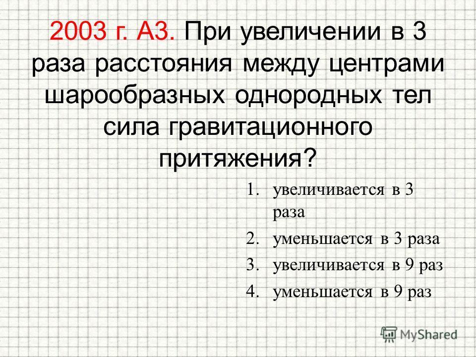 2003 г. А3. При увеличении в 3 раза расстояния между центрами шарообразных однородных тел сила гравитационного притяжения? 1. увеличивается в 3 раза 2. уменьшается в 3 раза 3. увеличивается в 9 раз 4. уменьшается в 9 раз