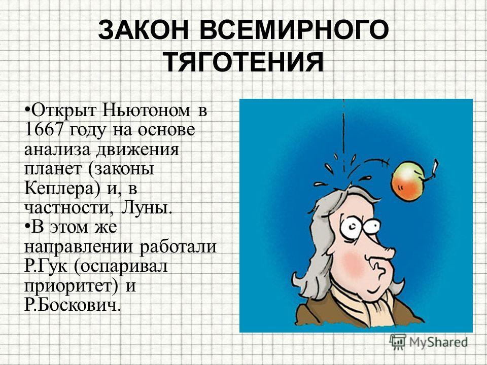 ЗАКОН ВСЕМИРНОГО ТЯГОТЕНИЯ Открыт Ньютоном в 1667 году на основе анализа движения планет (законы Кеплера) и, в частности, Луны. В этом же направлении работали Р.Гук (оспаривал приоритет) и Р.Боскович.
