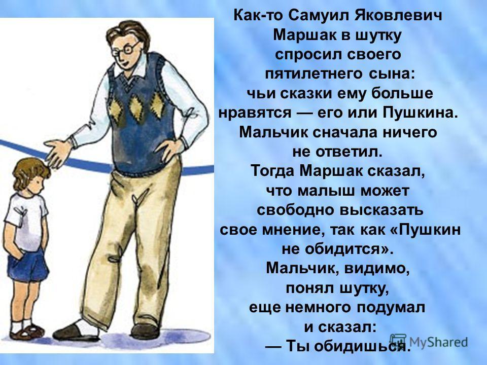 Как-то Самуил Яковлевич Маршак в шутку спросил своего пятилетнего сына: чьи сказки ему больше нравятся его или Пушкина. Мальчик сначала ничего не ответил. Тогда Маршак сказал, что малыш может свободно высказать свое мнение, так как «Пушкин не обидитс