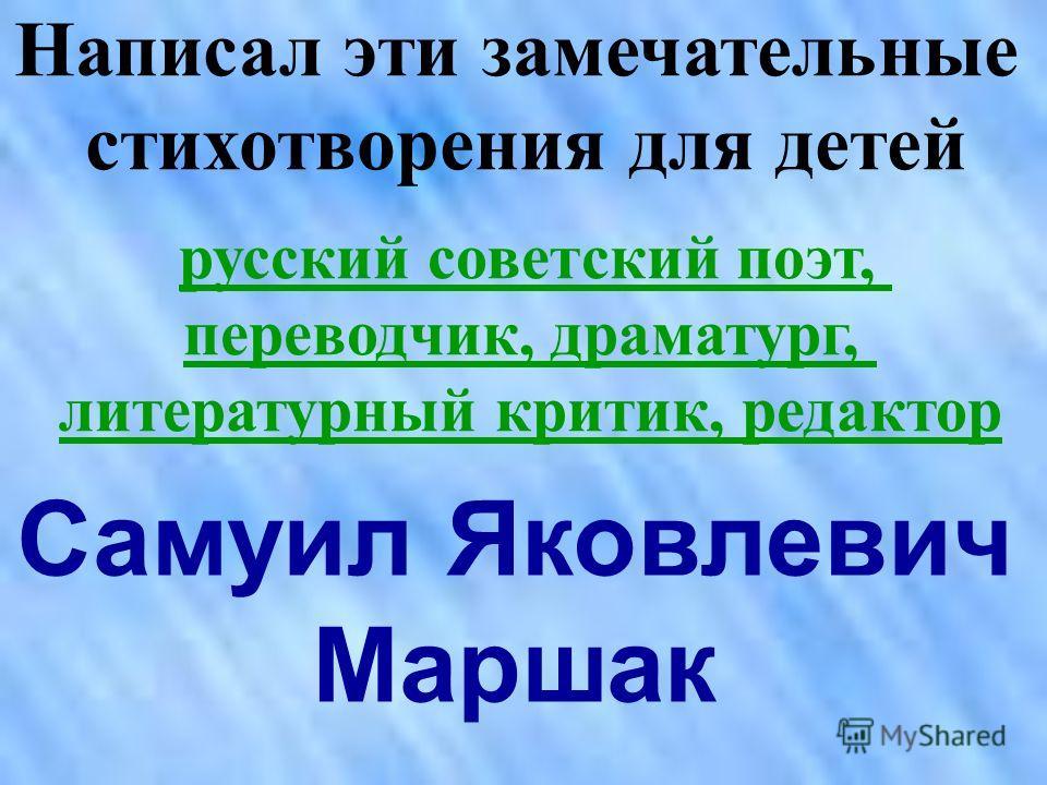 Написал эти замечательные стихотворения для детей русский советский поэт, переводчик, драматург, литературный критик, редактор Самуил Яковлевич Маршак