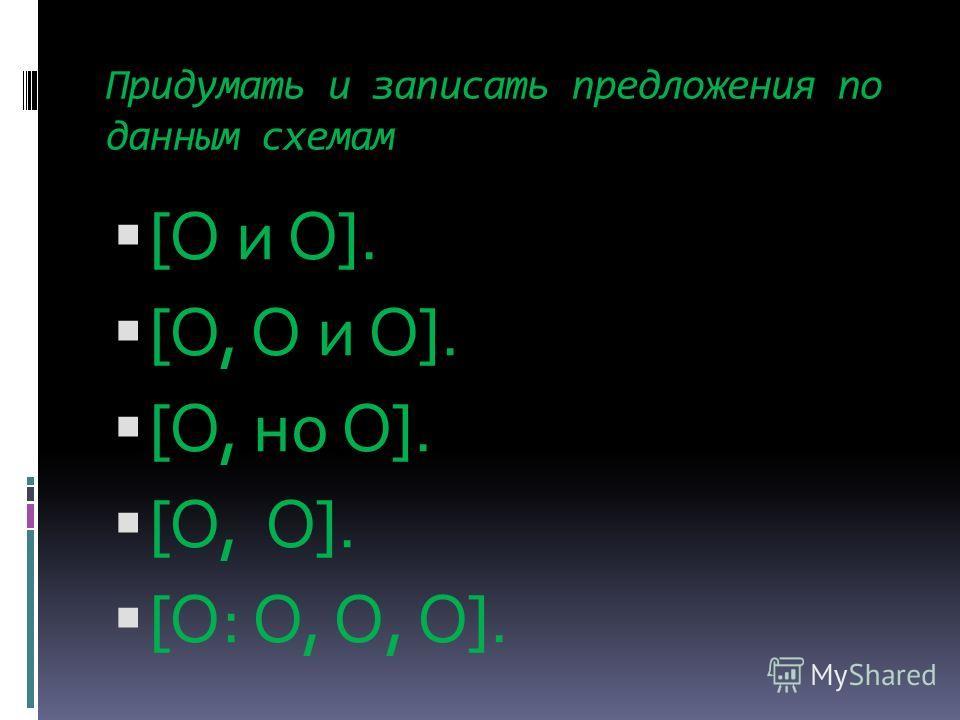 Придумать и записать предложения по данным схемам [O и O]. [O, О и O]. [O, но O]. [O, O]. [О: O, О, O].