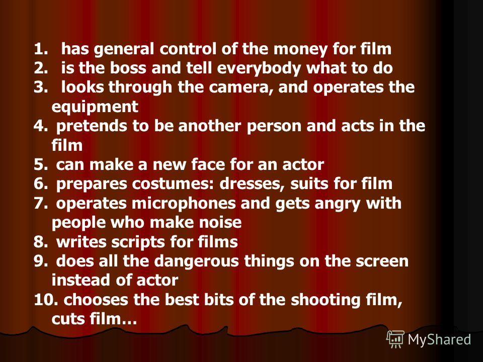 1. has general control of the money for film 2. is the boss and tell everybody what to do 3. looks through the camera, and operates the equipment 4. pretends to be another person and acts in the film 5. can make a new face for an actor 6. prepares co
