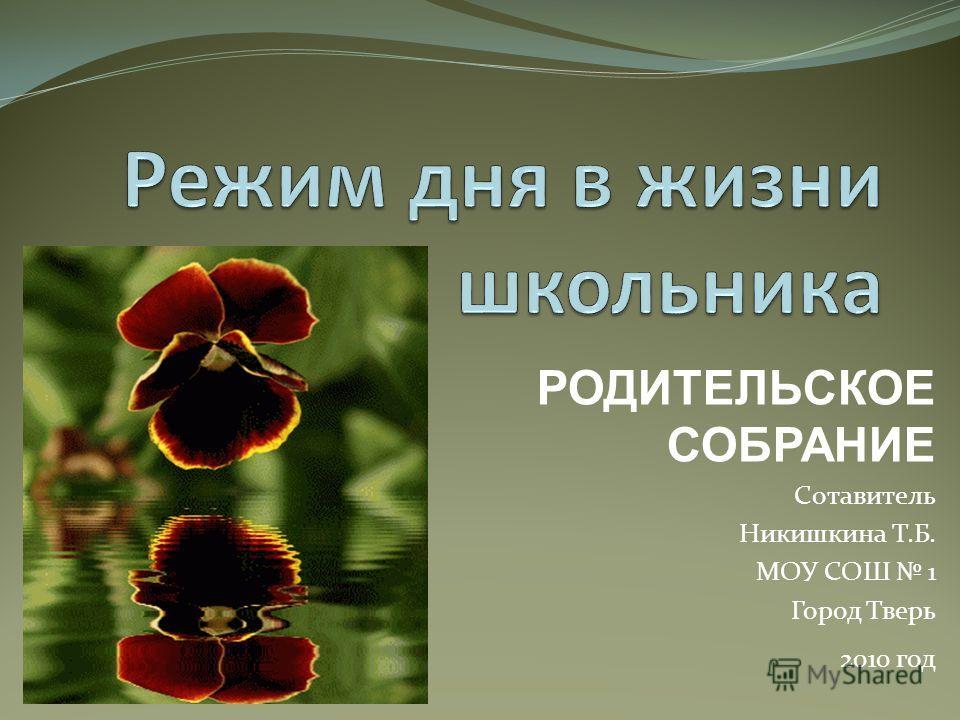 РОДИТЕЛЬСКОЕ СОБРАНИЕ Сотавитель Никишкина Т.Б. МОУ СОШ 1 Город Тверь 2010 год