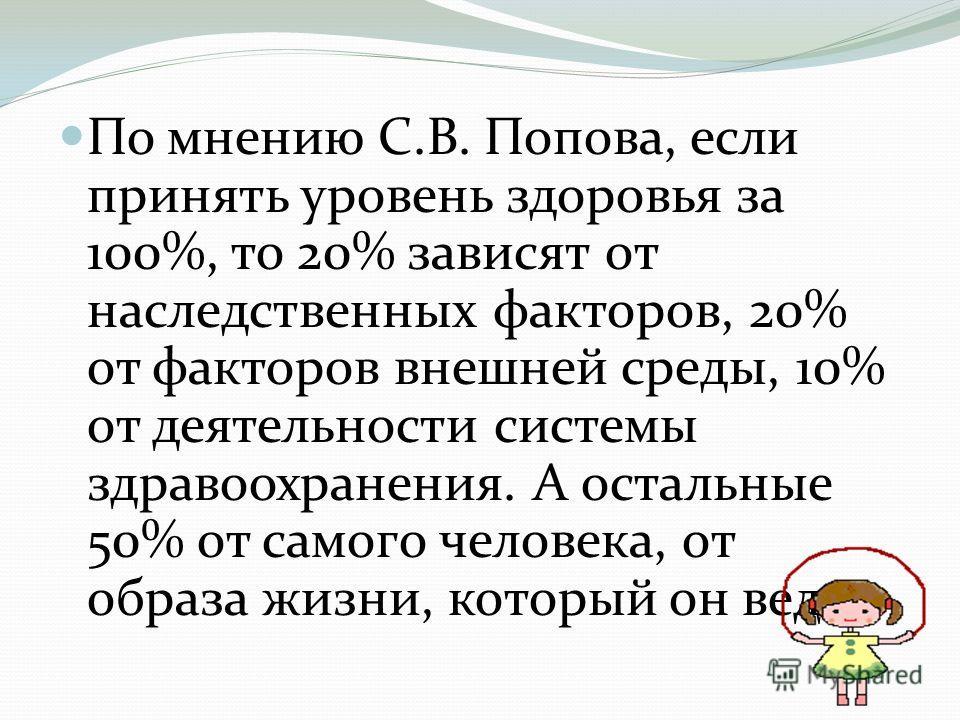По мнению С.В. Попова, если принять уровень здоровья за 100%, то 20% зависят от наследственных факторов, 20% от факторов внешней среды, 10% от деятельности системы здравоохранения. А остальные 50% от самого человека, от образа жизни, который он ведет