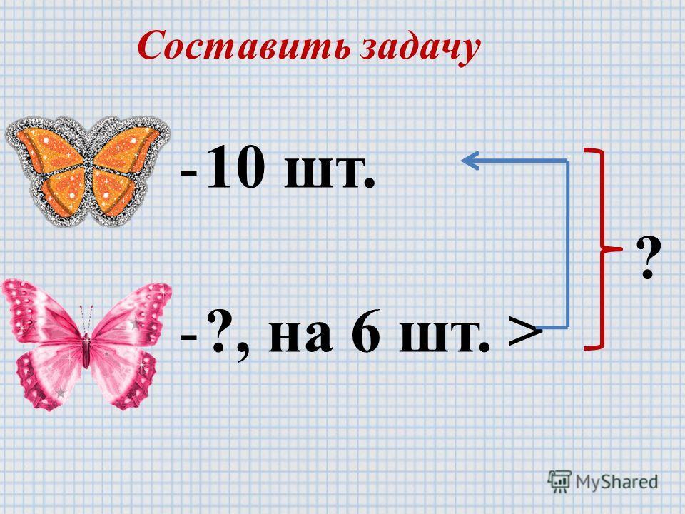 Составить задачу -10 шт. -?, на 6 шт. > ?