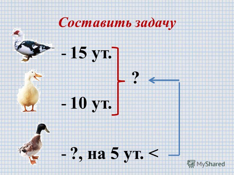 Составить задачу -15 ут. ? -10 ут. -?, на 5 ут.