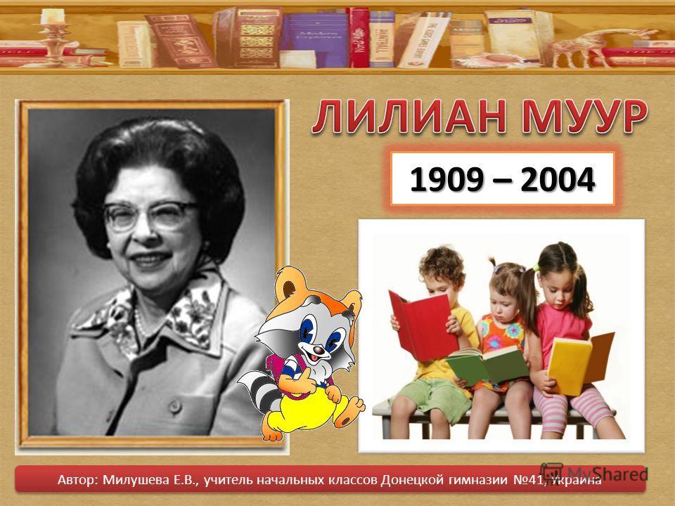 1909 – 2004 Автор: Милушева Е.В., учитель начальных классов Донецкой гимназии 41, Украина