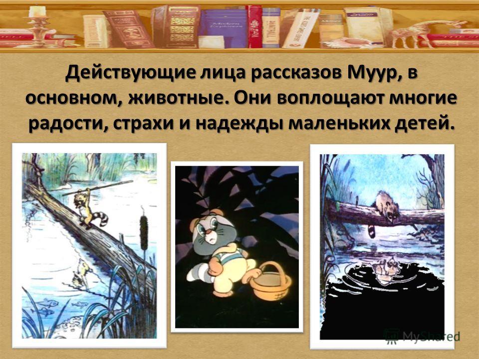 Действующие лица рассказов Муур, в основном, животные. Они воплощают многие радости, страхи и надежды маленьких детей.