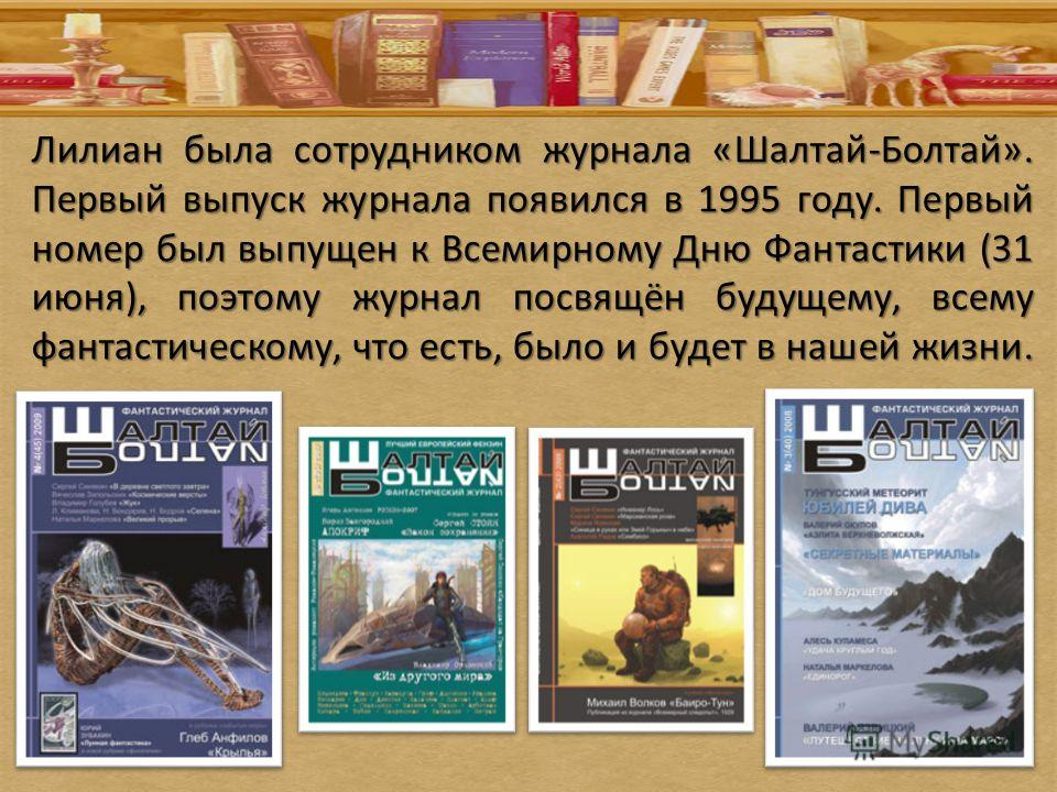 Лилиан была сотрудником журнала «Шалтай-Болтай». Первый выпуск журнала появился в 1995 году. Первый номер был выпущен к Всемирному Дню Фантастики (31 июня), поэтому журнал посвящён будущему, всему фантастическому, что есть, было и будет в нашей жизни