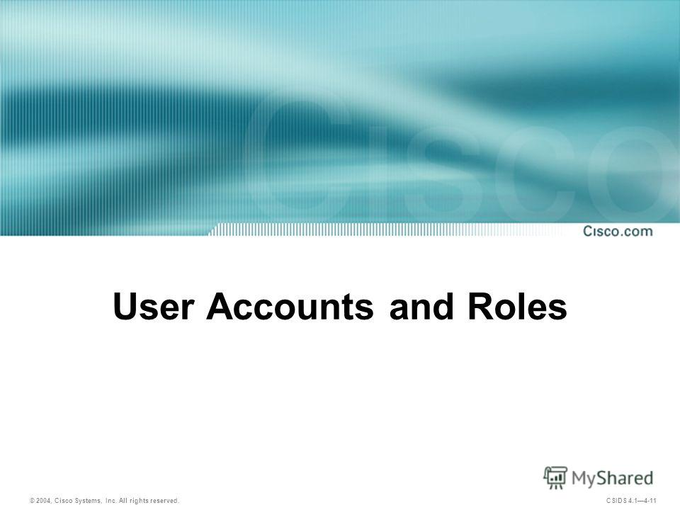 © 2004, Cisco Systems, Inc. All rights reserved. CSIDS 4.14-11 User Accounts and Roles