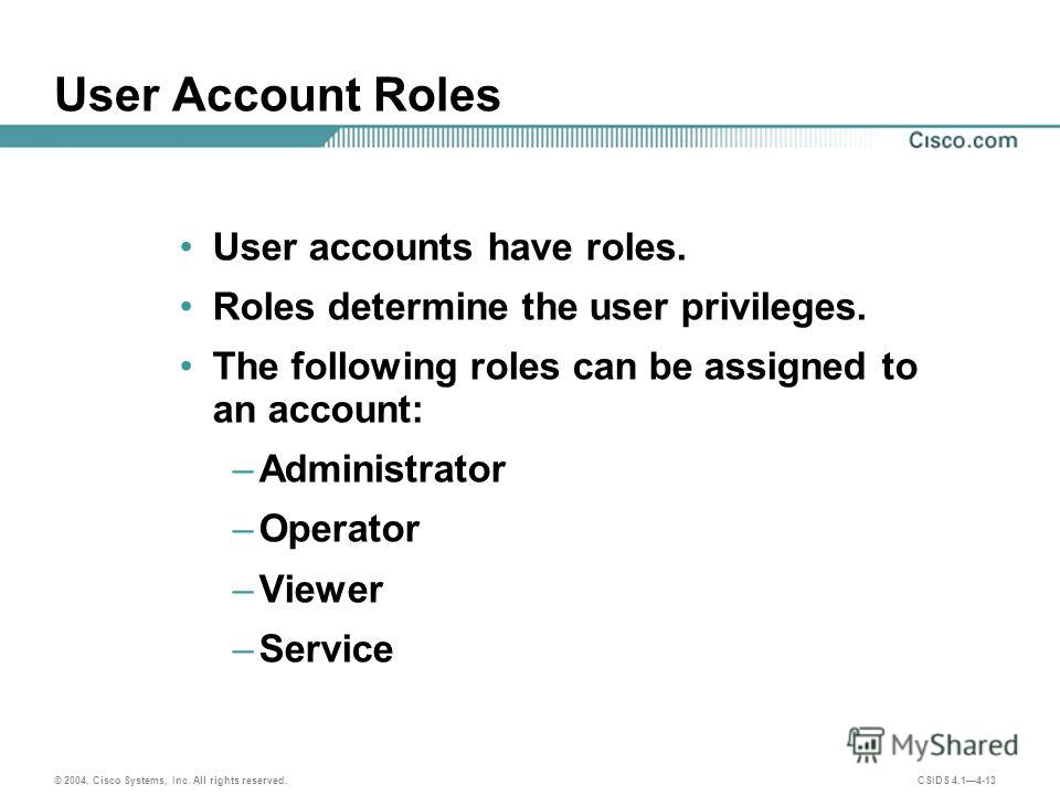 © 2004, Cisco Systems, Inc. All rights reserved. CSIDS 4.14-13 User Account Roles User accounts have roles. Roles determine the user privileges. The following roles can be assigned to an account: –Administrator –Operator –Viewer –Service