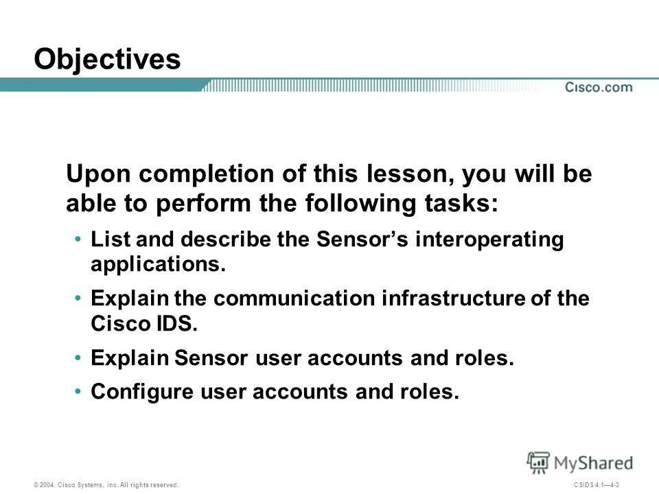 © 2004, Cisco Systems, Inc. All rights reserved. CSIDS 4.14-3 Objectives Upon completion of this lesson, you will be able to perform the following tasks: List and describe the Sensors interoperating applications. Explain the communication infrastruct