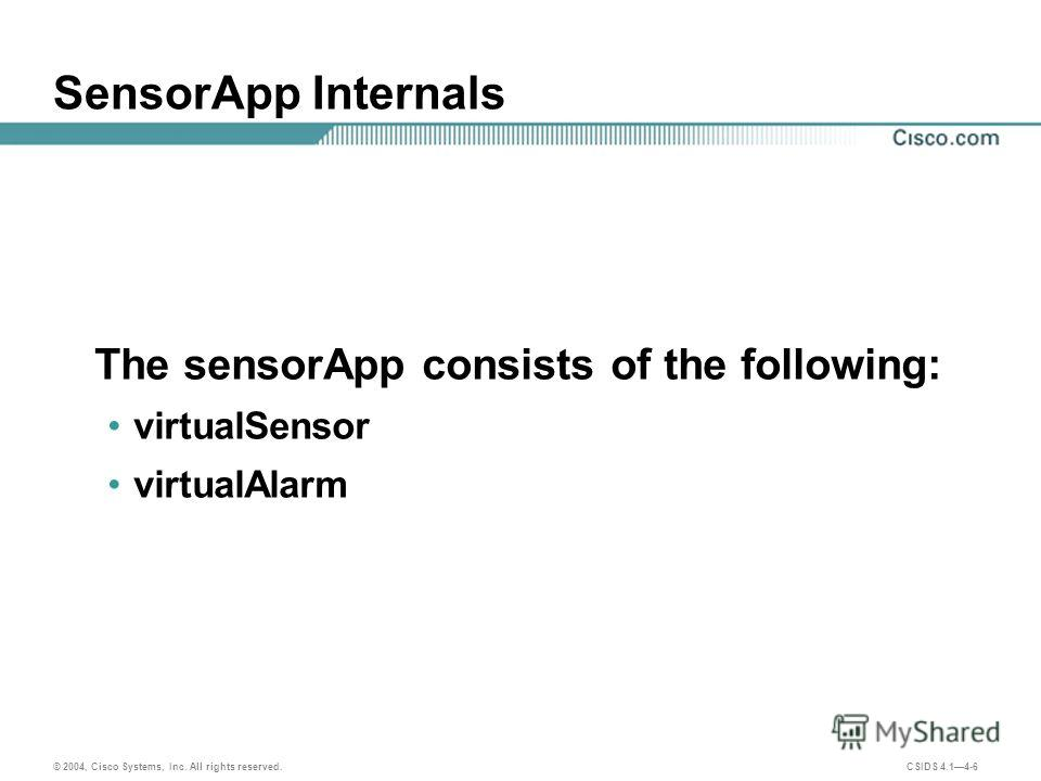 © 2004, Cisco Systems, Inc. All rights reserved. CSIDS 4.14-6 SensorApp Internals The sensorApp consists of the following: virtualSensor virtualAlarm
