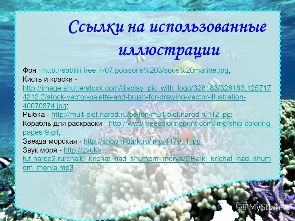 Ссылки на использованные иллюстрации Фон - http://sabilili.free.fr/07.poissons%203/sous%20marine.jpg;http://sabilili.free.fr/07.poissons%203/sous%20marine.jpg Кисть и краски - http://image.shutterstock.com/display_pic_with_logo/328183/328183,125717 4