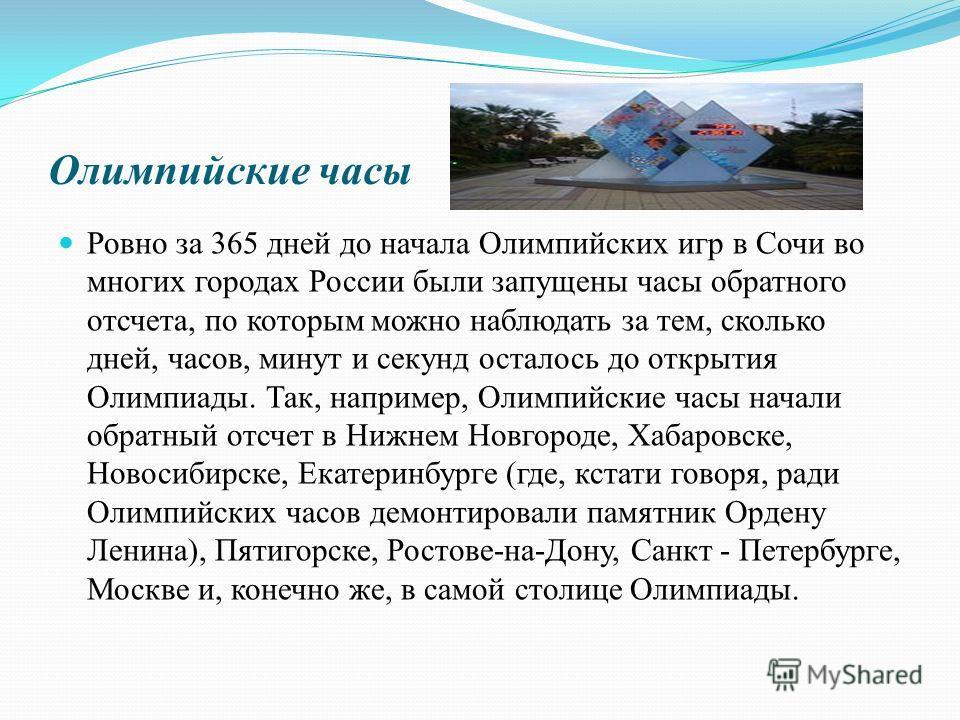 Олимпийские часы Ровно за 365 дней до начала Олимпийских игр в Сочи во многих городах России были запущены часы обратного отсчета, по которым можно наблюдать за тем, сколько дней, часов, минут и секунд осталось до открытия Олимпиады. Так, например, О