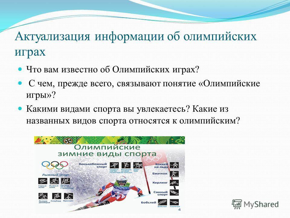 Актуализация информации об олимпийских играх Что вам известно об Олимпийских играх? С чем, прежде всего, связывают понятие «Олимпийские игры»? Какими видами спорта вы увлекаетесь? Какие из названных видов спорта относятся к олимпийским?