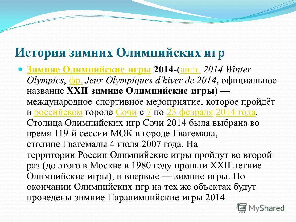 История зимних Олимпийских игр Зимние Олимпийские игры 2014-(англ. 2014 Winter Olympics, фр. Jeux Olympiques d'hiver de 2014, официальное название XXII зимние Олимпийские игры) международное спортивное мероприятие, которое пройдёт в российском городе