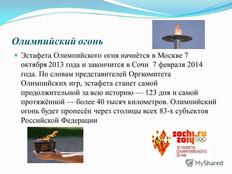 Олимпийский огонь Эстафета Олимпийского огня начнётся в Москве 7 октября 2013 года и закончится в Сочи 7 февраля 2014 года. По словам представителей Оргкомитета Олимпийских игр, эстафета станет самой продолжительной за всю историю 123 дня и самой про