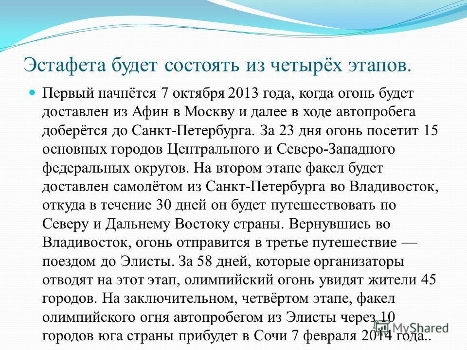 Эстафета будет состоять из четырёх этапов. Первый начнётся 7 октября 2013 года, когда огонь будет доставлен из Афин в Москву и далее в ходе автопробега доберётся до Санкт-Петербурга. За 23 дня огонь посетит 15 основных городов Центрального и Северо-З