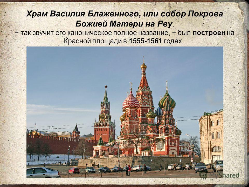 Храм Василия Блаженного, или собор Покрова Божией Матери на Рву, так звучит его каноническое полное название, был построен на Красной площади в 1555-1561 годах.