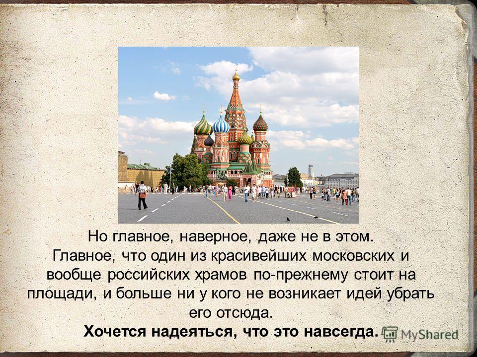 Но главное, наверное, даже не в этом. Главное, что один из красивейших московских и вообще российских храмов по-прежнему стоит на площади, и больше ни у кого не возникает идей убрать его отсюда. Хочется надеяться, что это навсегда.